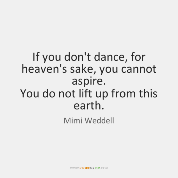 If you don't dance, for heaven's sake, you cannot aspire.  You do ...