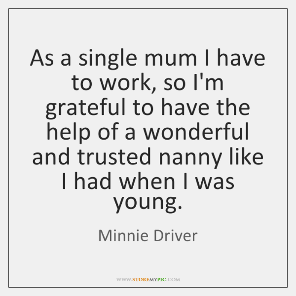 As a single mum I have to work, so I'm grateful to ...