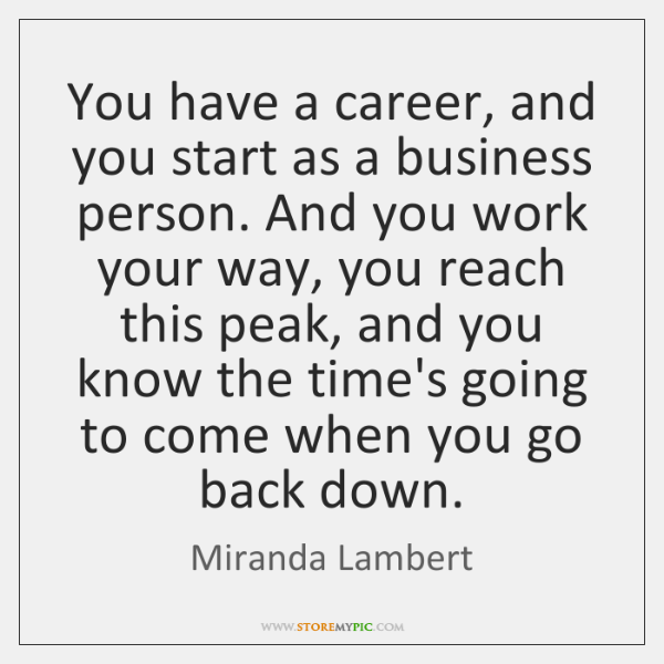You have a career, and you start as a business person. And ...
