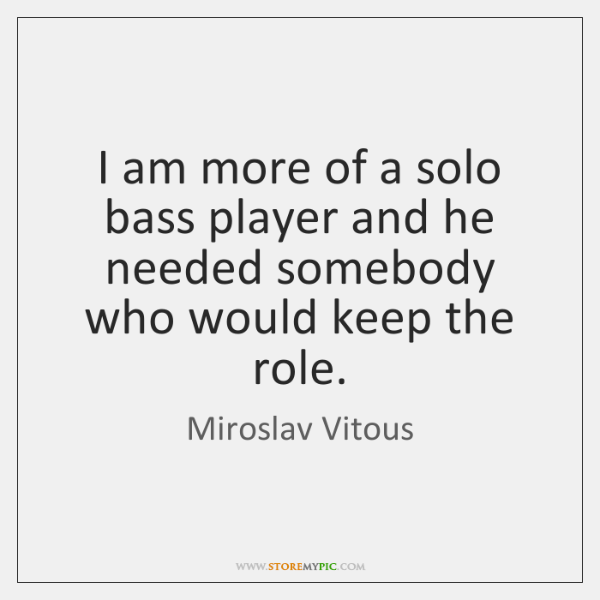 I am more of a solo bass player and he needed somebody ...
