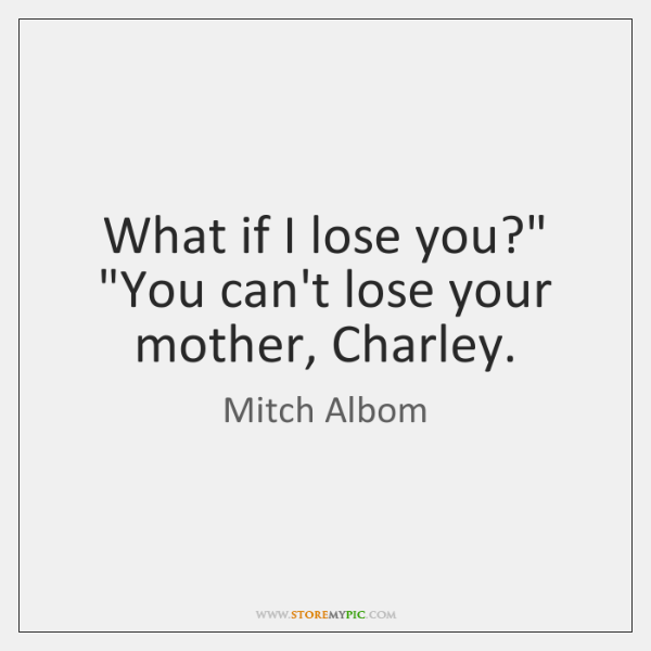 What If I Lose You You Cant Lose Your Mother Charley Storemypic