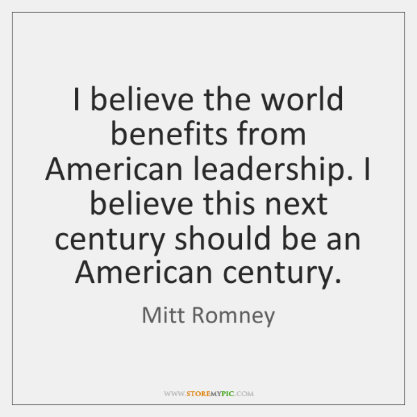 I believe the world benefits from American leadership. I believe this next ...