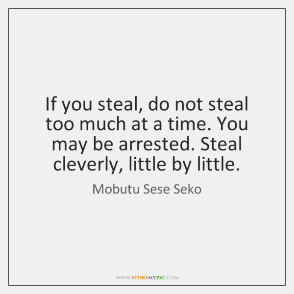 If you steal, do not steal too much at a time. You ...
