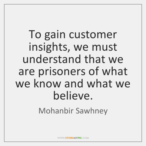 To gain customer insights, we must understand that we are prisoners of ...
