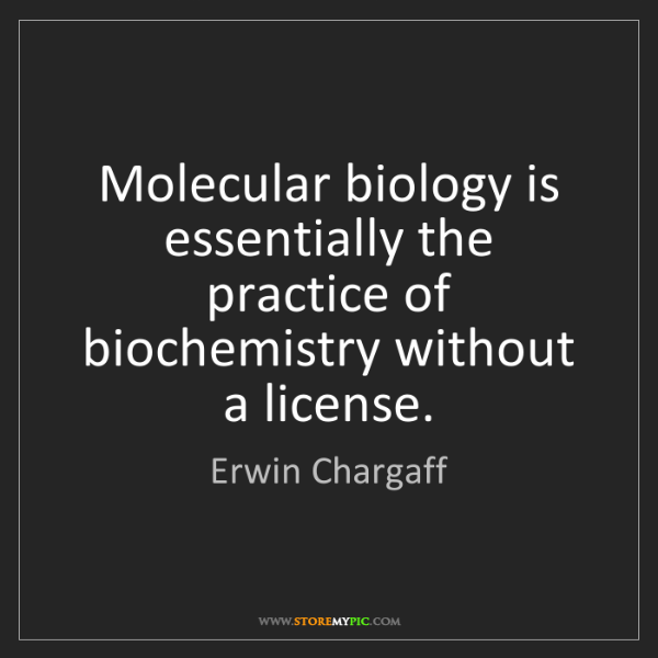 Erwin Chargaff: Molecular biology is essentially the practice of biochemistry...