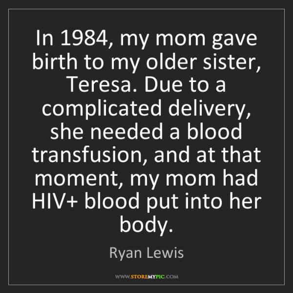 Ryan Lewis: In 1984, my mom gave birth to my older sister, Teresa....