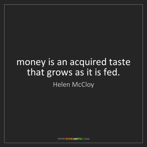 Helen McCloy: money is an acquired taste that grows as it is fed.