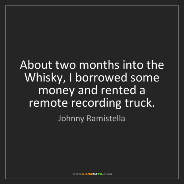 Johnny Ramistella: About two months into the Whisky, I borrowed some money...