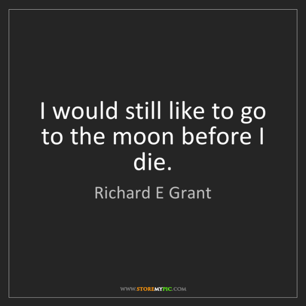 Richard E Grant: I would still like to go to the moon before I die.