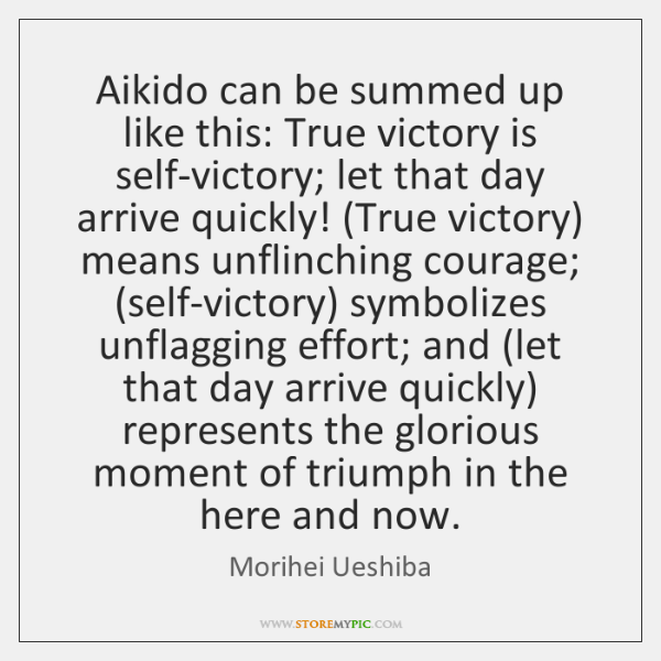 Aikido can be summed up like this: True victory is self-victory; let ...