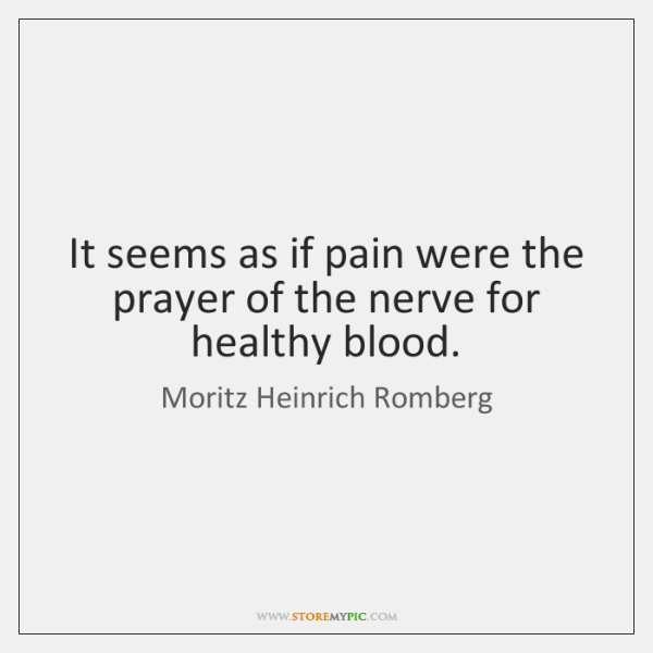 It seems as if pain were the prayer of the nerve for ...