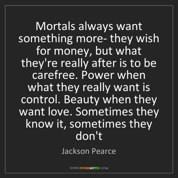 Jackson Pearce: Mortals always want something more- they wish for money,...