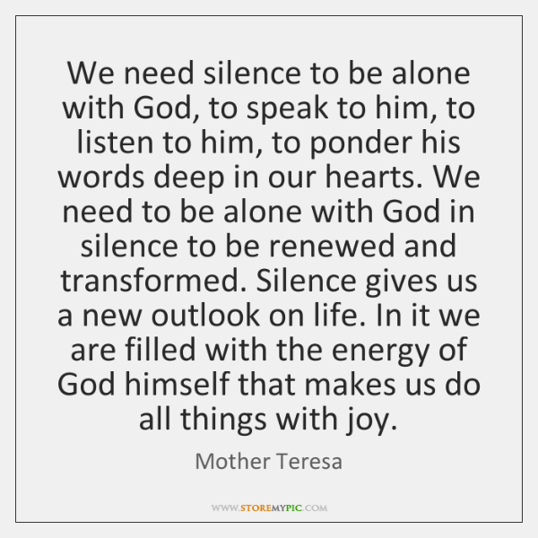 We need silence to be alone with God, to speak to him, ...