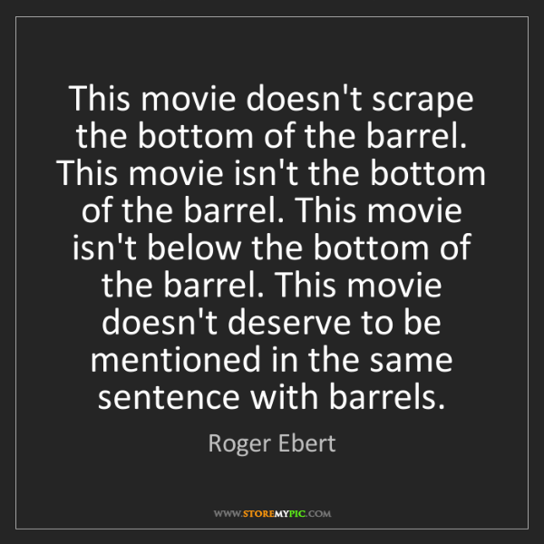 Roger Ebert: This movie doesn't scrape the bottom of the barrel. This...