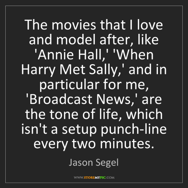 Jason Segel: The movies that I love and model after, like 'Annie Hall,'...