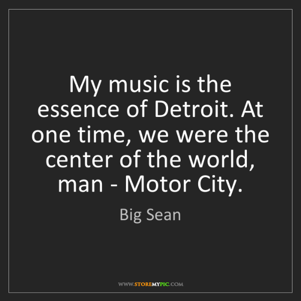 Big Sean: My music is the essence of Detroit. At one time, we were...