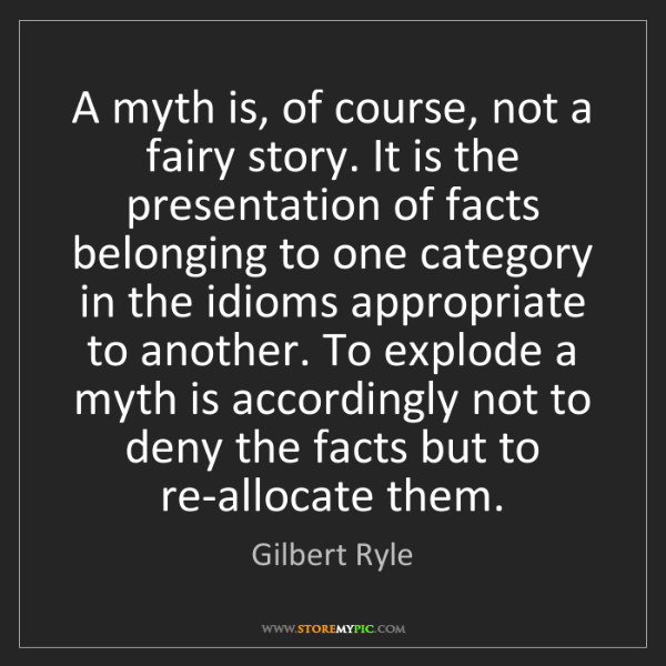 Gilbert Ryle: A myth is, of course, not a fairy story. It is the presentation...