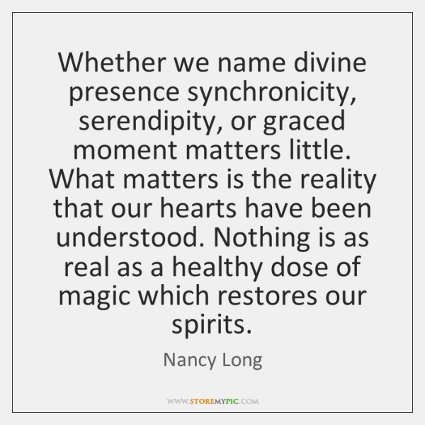 Whether we name divine presence synchronicity, serendipity, or graced moment matters little. ...