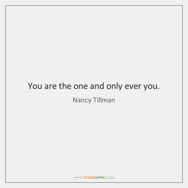 You are the one and only ever you.