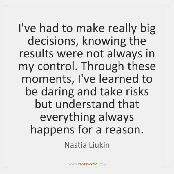 I've had to make really big decisions, knowing the results were not ...