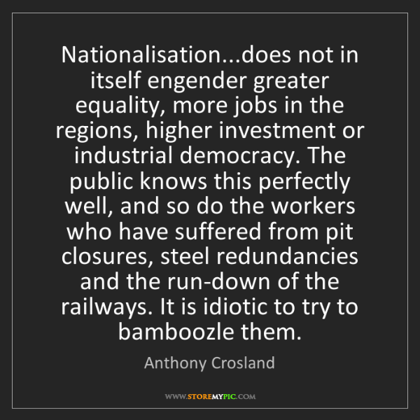 Anthony Crosland: Nationalisation...does not in itself engender greater...