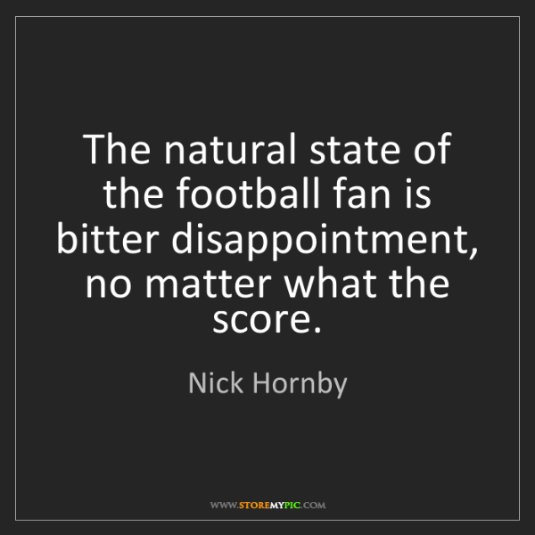 Nick Hornby: The natural state of the football fan is bitter disappointment,...