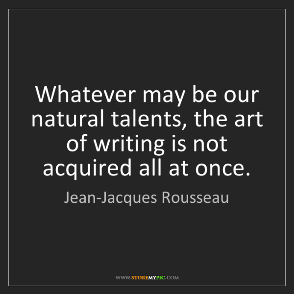 Jean-Jacques Rousseau: Whatever may be our natural talents, the art of writing...