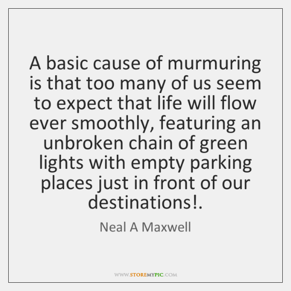 A basic cause of murmuring is that too many of us seem ...