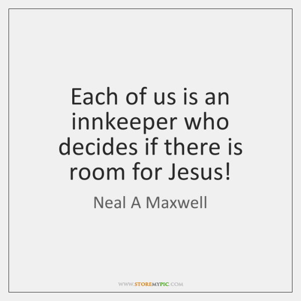 Each of us is an innkeeper who decides if there is room ...