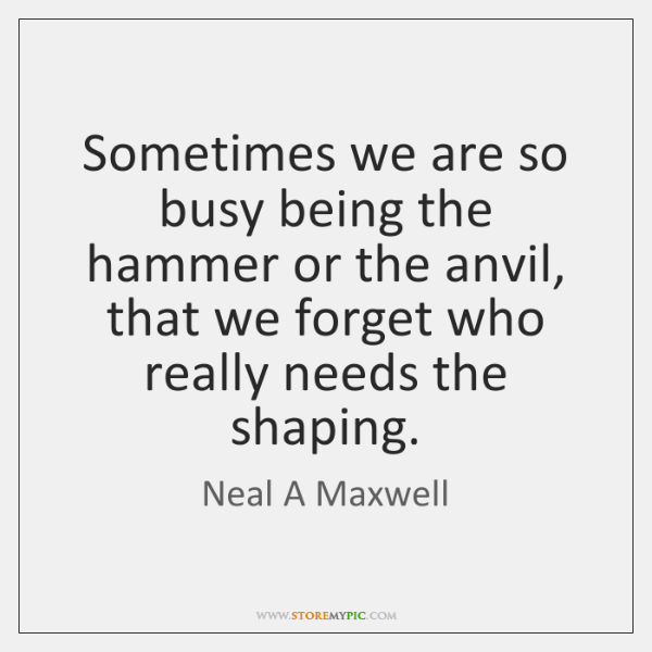 Sometimes we are so busy being the hammer or the anvil, that ...