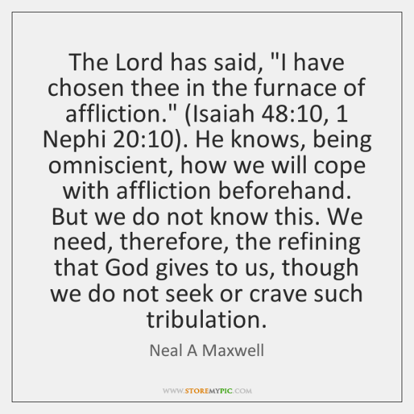 """The Lord has said, """"I have chosen thee in the furnace of ..."""