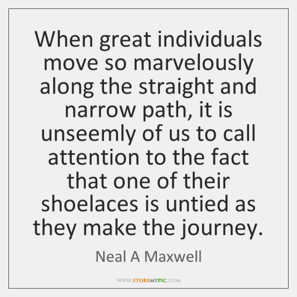 When great individuals move so marvelously along the straight and narrow path, ...