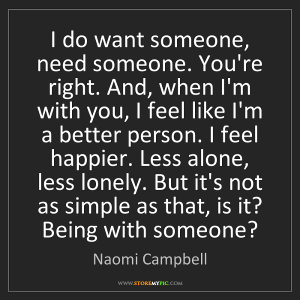 Naomi Campbell: I do want someone, need someone. You're right. And, when...