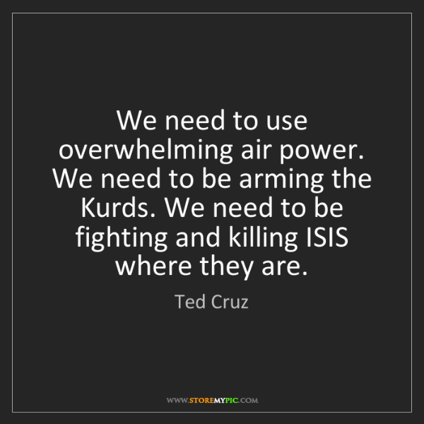 Ted Cruz: We need to use overwhelming air power. We need to be...