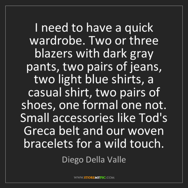 Diego Della Valle: I need to have a quick wardrobe. Two or three blazers...