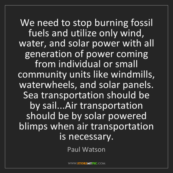 Paul Watson: We need to stop burning fossil fuels and utilize only...
