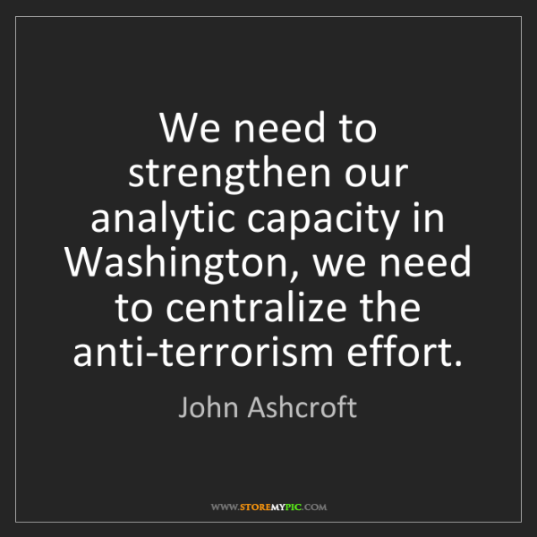 John Ashcroft: We need to strengthen our analytic capacity in Washington,...