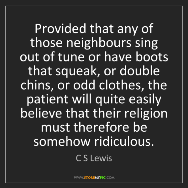 C S Lewis: Provided that any of those neighbours sing out of tune...