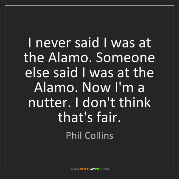 Phil Collins: I never said I was at the Alamo. Someone else said I...