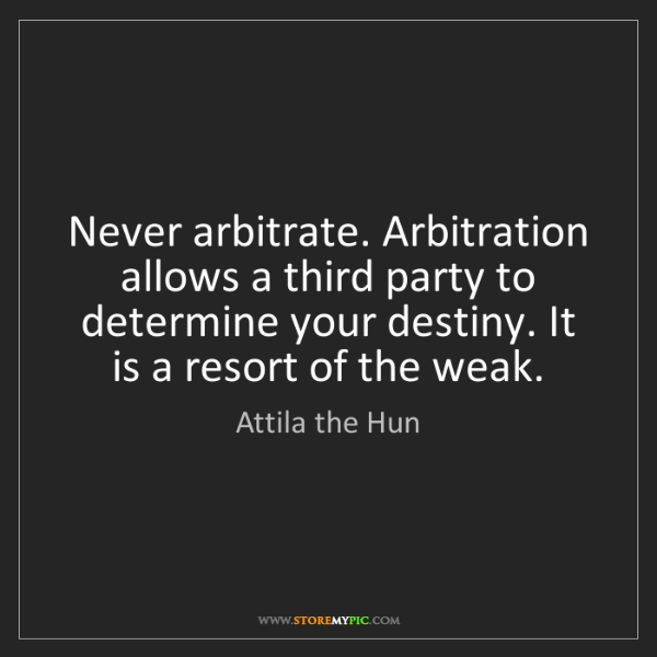 Attila the Hun: Never arbitrate. Arbitration allows a third party to...