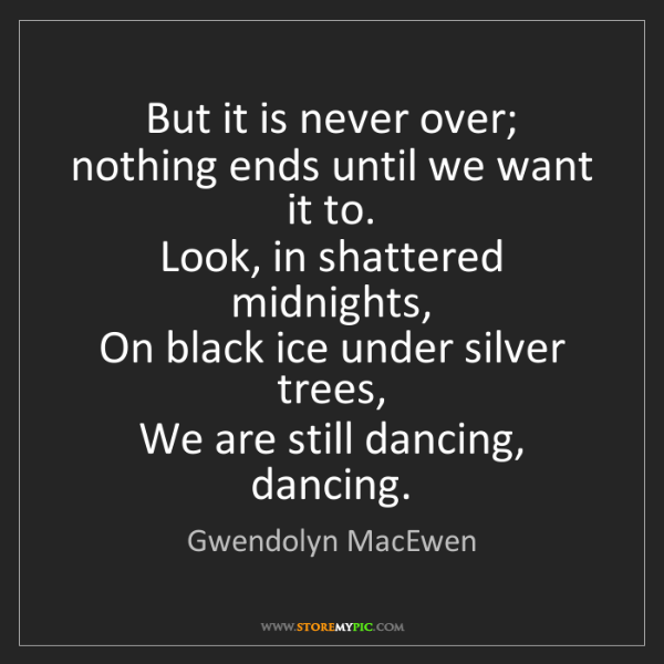 Gwendolyn MacEwen: But it is never over;  nothing ends until we want it...