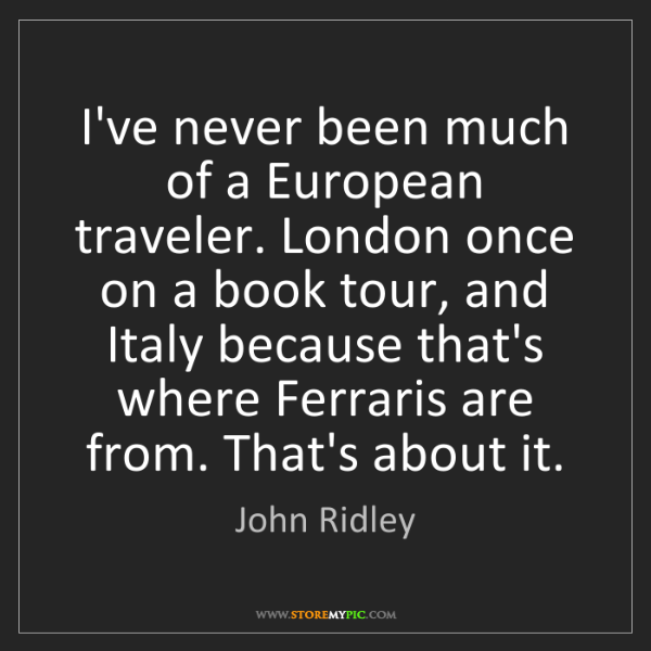 John Ridley: I've never been much of a European traveler. London once...