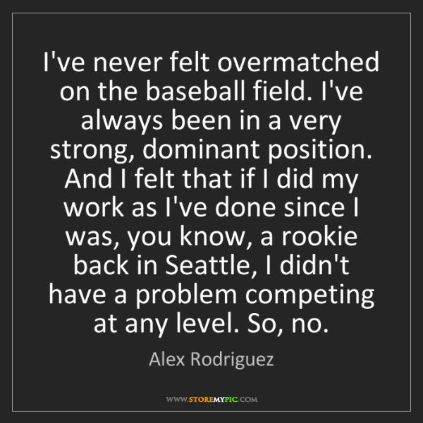 Alex Rodriguez: I've never felt overmatched on the baseball field. I've...