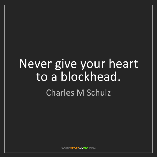 Charles M Schulz: Never give your heart to a blockhead.