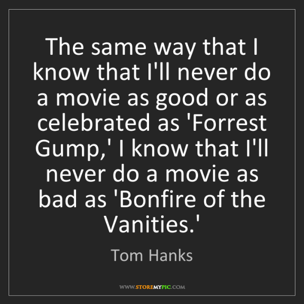 Tom Hanks: The same way that I know that I'll never do a movie as...