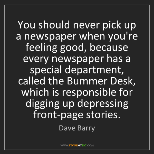 Dave Barry: You should never pick up a newspaper when you're feeling...