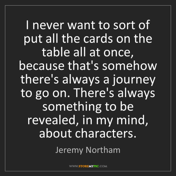 Jeremy Northam: I never want to sort of put all the cards on the table...