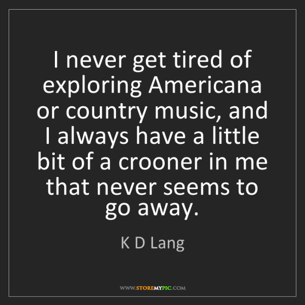 K D Lang: I never get tired of exploring Americana or country music,...