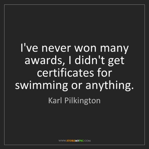 Karl Pilkington: I've never won many awards, I didn't get certificates...