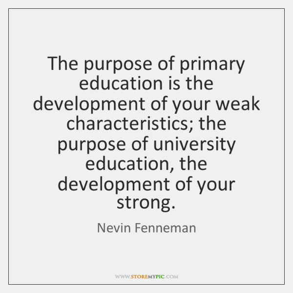The purpose of primary education is the development of your weak characteristics; ...